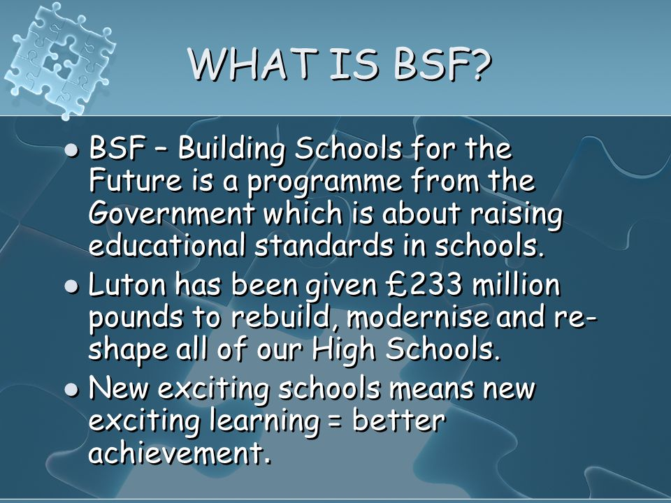 WHAT IS BSF? BSF – Building Schools for the Future is a programme from the Government which is about raising educational standards in schools. Luton h