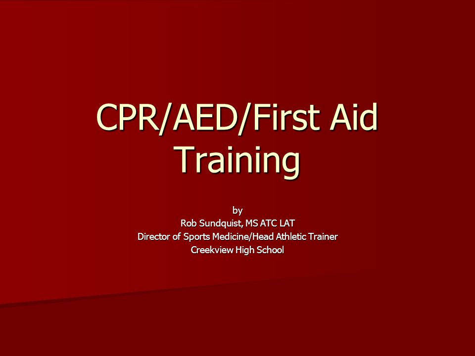 CPR/AED/First Aid Training by Rob Sundquist, MS ATC LAT Director of Sports Medicine/Head Athletic Trainer Creekview High School