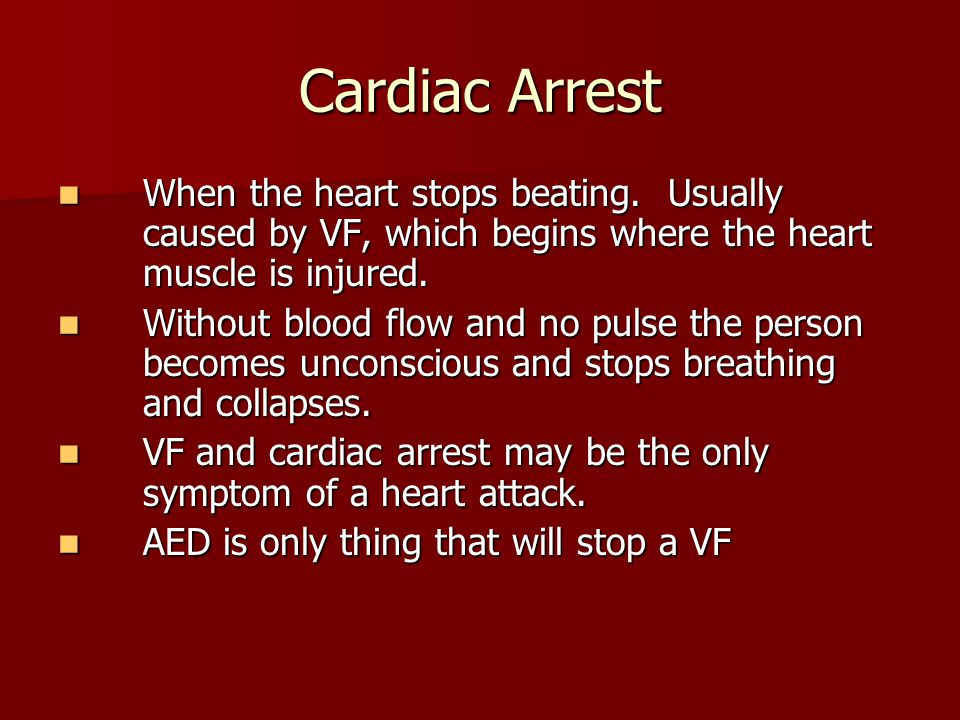 Cardiac Arrest When the heart stops beating. Usually caused by VF, which begins where the heart muscle is injured. When the heart stops beating. Usual
