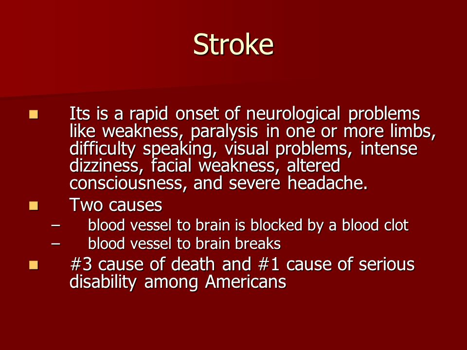 Stroke Its is a rapid onset of neurological problems like weakness, paralysis in one or more limbs, difficulty speaking, visual problems, intense dizz