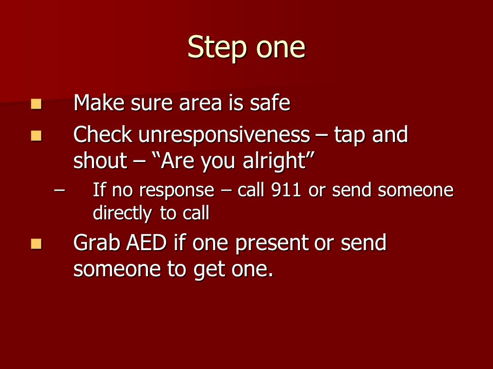 """Step one Make sure area is safe Make sure area is safe Check unresponsiveness – tap and shout – """"Are you alright"""" Check unresponsiveness – tap and sho"""