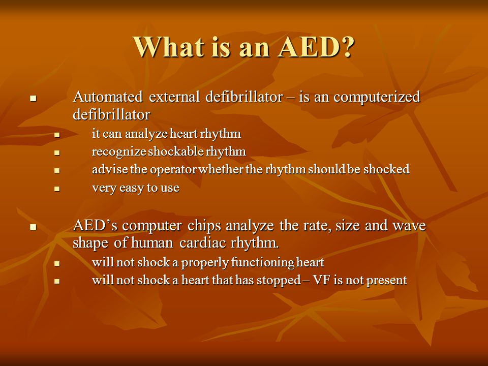 What is an AED? Automated external defibrillator – is an computerized defibrillator Automated external defibrillator – is an computerized defibrillato