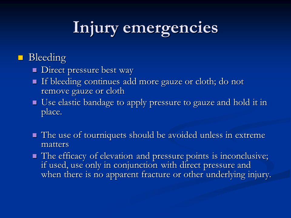 Injury emergencies Bleeding Bleeding Direct pressure best way Direct pressure best way If bleeding continues add more gauze or cloth; do not remove ga
