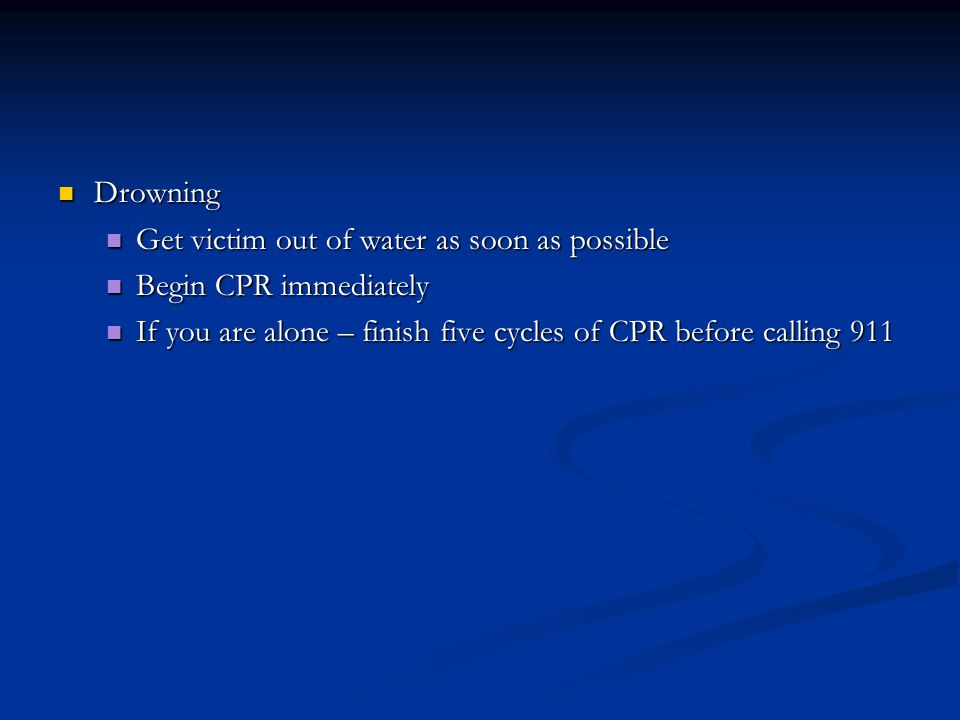 Drowning Drowning Get victim out of water as soon as possible Get victim out of water as soon as possible Begin CPR immediately Begin CPR immediately