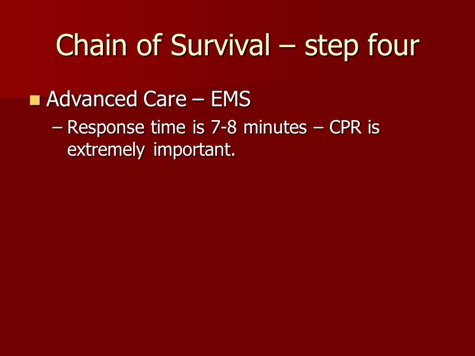 Chain of Survival – step four Advanced Care – EMS Advanced Care – EMS –Response time is 7-8 minutes – CPR is extremely important.