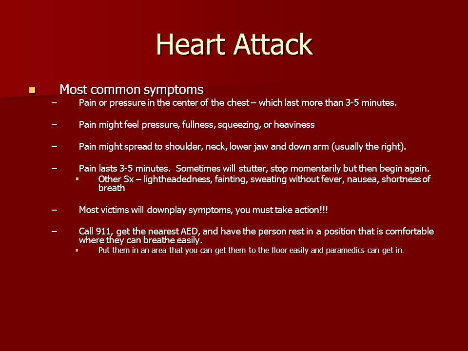 Heart Attack Most common symptoms Most common symptoms –Pain or pressure in the center of the chest – which last more than 3-5 minutes. –Pain might fe