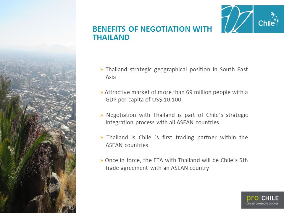 BENEFITS OF NEGOTIATION WITH THAILAND » Thailand strategic geographical position in South East Asia » Attractive market of more than 69 million people