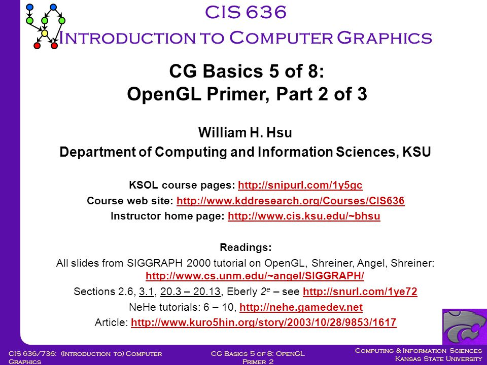 Computing & Information Sciences Kansas State University CG Basics 5 of 8: OpenGL Primer 2 CIS 636/736: (Introduction to) Computer Graphics CIS 636 Introduction to Computer Graphics William H.