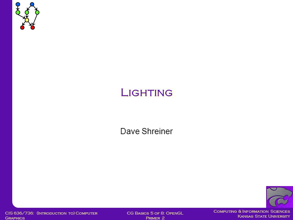 Computing & Information Sciences Kansas State University CG Basics 5 of 8: OpenGL Primer 2 CIS 636/736: (Introduction to) Computer Graphics Lighting Dave Shreiner