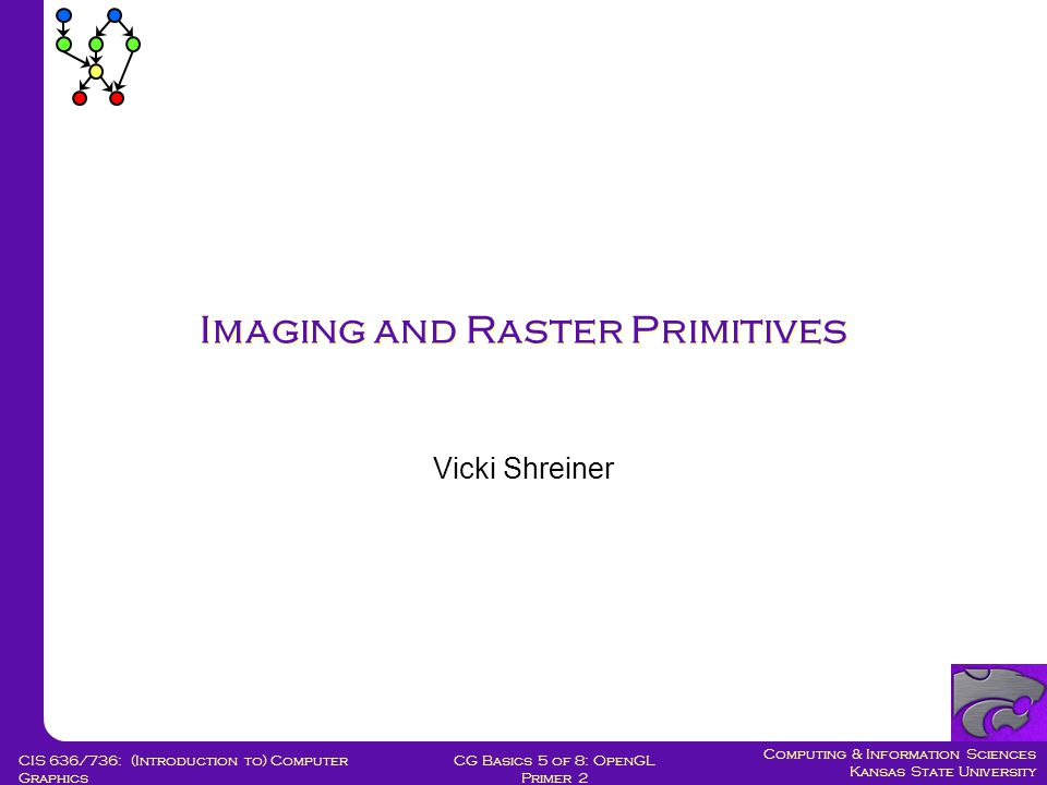 Computing & Information Sciences Kansas State University CG Basics 5 of 8: OpenGL Primer 2 CIS 636/736: (Introduction to) Computer Graphics Imaging and Raster Primitives Vicki Shreiner