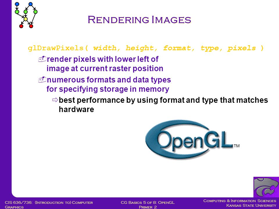Computing & Information Sciences Kansas State University CG Basics 5 of 8: OpenGL Primer 2 CIS 636/736: (Introduction to) Computer Graphics Rendering Images glDrawPixels( width, height, format, type, pixels )  render pixels with lower left of image at current raster position  numerous formats and data types for specifying storage in memory  best performance by using format and type that matches hardware