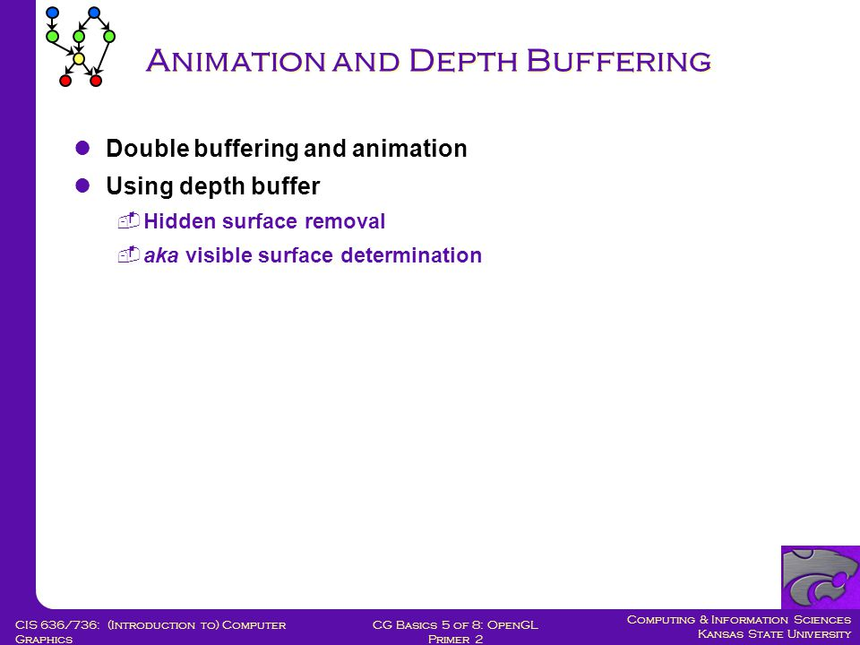 Computing & Information Sciences Kansas State University CG Basics 5 of 8: OpenGL Primer 2 CIS 636/736: (Introduction to) Computer Graphics Animation and Depth Buffering Double buffering and animation Using depth buffer  Hidden surface removal  aka visible surface determination