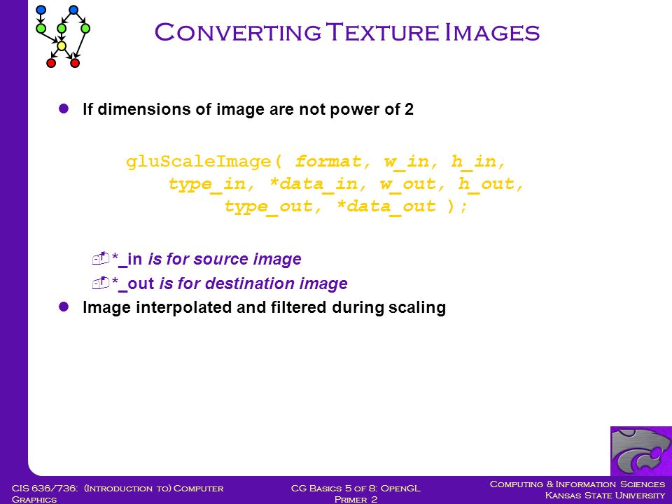 Computing & Information Sciences Kansas State University CG Basics 5 of 8: OpenGL Primer 2 CIS 636/736: (Introduction to) Computer Graphics Converting Texture Images If dimensions of image are not power of 2 gluScaleImage( format, w_in, h_in, type_in, *data_in, w_out, h_out, type_out, *data_out );  *_in is for source image  *_out is for destination image Image interpolated and filtered during scaling