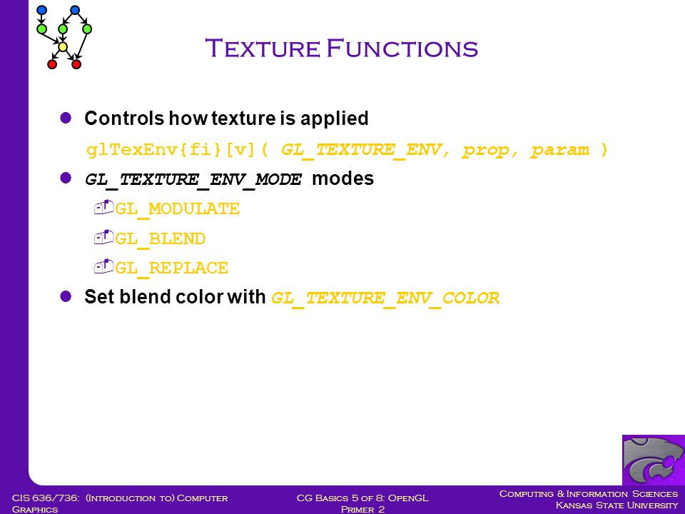 Computing & Information Sciences Kansas State University CG Basics 5 of 8: OpenGL Primer 2 CIS 636/736: (Introduction to) Computer Graphics Texture Functions Controls how texture is applied glTexEnv{fi}[v]( GL_TEXTURE_ENV, prop, param ) GL_TEXTURE_ENV_MODE modes  GL_MODULATE  GL_BLEND  GL_REPLACE Set blend color with GL_TEXTURE_ENV_COLOR