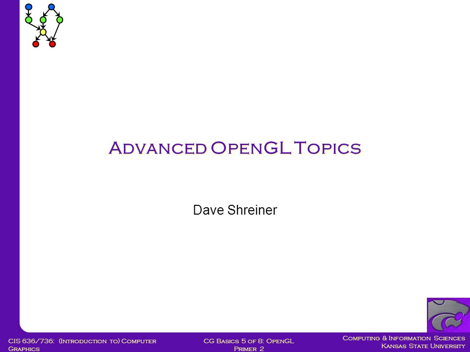 Computing & Information Sciences Kansas State University CG Basics 5 of 8: OpenGL Primer 2 CIS 636/736: (Introduction to) Computer Graphics Advanced OpenGL Topics Dave Shreiner