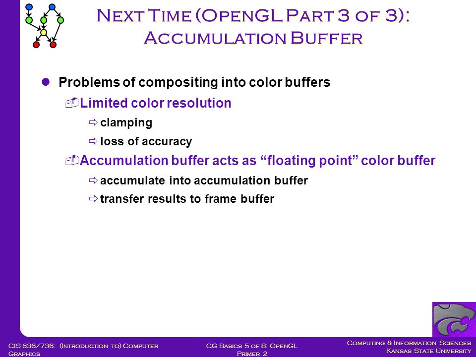 Computing & Information Sciences Kansas State University CG Basics 5 of 8: OpenGL Primer 2 CIS 636/736: (Introduction to) Computer Graphics Next Time (OpenGL Part 3 of 3): Accumulation Buffer Problems of compositing into color buffers  Limited color resolution  clamping  loss of accuracy  Accumulation buffer acts as floating point color buffer  accumulate into accumulation buffer  transfer results to frame buffer