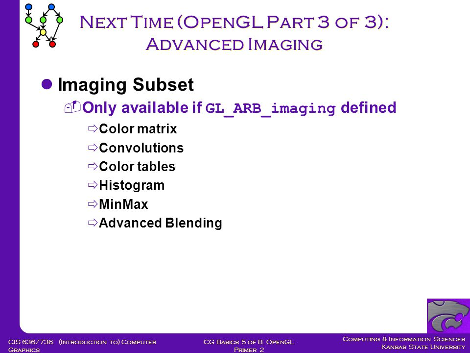 Computing & Information Sciences Kansas State University CG Basics 5 of 8: OpenGL Primer 2 CIS 636/736: (Introduction to) Computer Graphics Next Time (OpenGL Part 3 of 3): Advanced Imaging Imaging Subset  Only available if GL_ARB_imaging defined  Color matrix  Convolutions  Color tables  Histogram  MinMax  Advanced Blending
