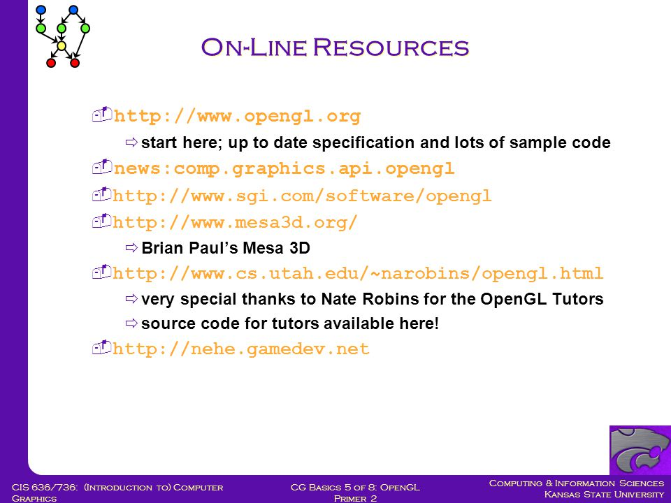 Computing & Information Sciences Kansas State University CG Basics 5 of 8: OpenGL Primer 2 CIS 636/736: (Introduction to) Computer Graphics On-Line Resources  http://www.opengl.org  start here; up to date specification and lots of sample code  news:comp.graphics.api.opengl  http://www.sgi.com/software/opengl  http://www.mesa3d.org/  Brian Paul's Mesa 3D  http://www.cs.utah.edu/~narobins/opengl.html  very special thanks to Nate Robins for the OpenGL Tutors  source code for tutors available here.