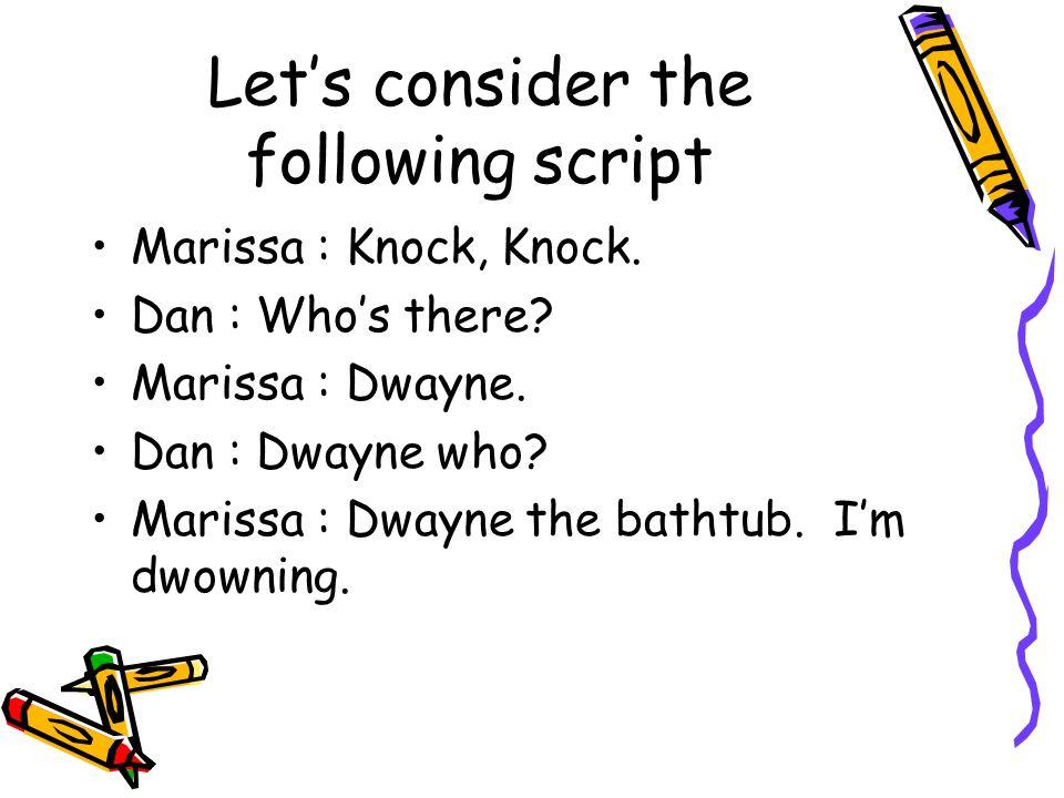 Let's consider the following script Marissa : Knock, Knock. Dan : Who's there? Marissa : Dwayne. Dan : Dwayne who? Marissa : Dwayne the bathtub. I'm d