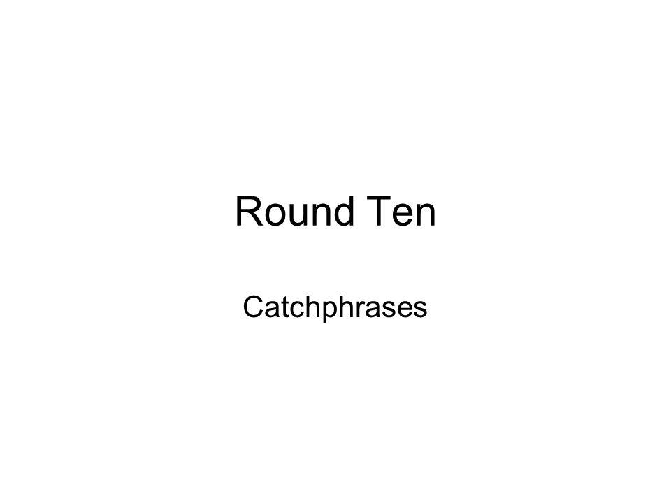 Round Ten Catchphrases