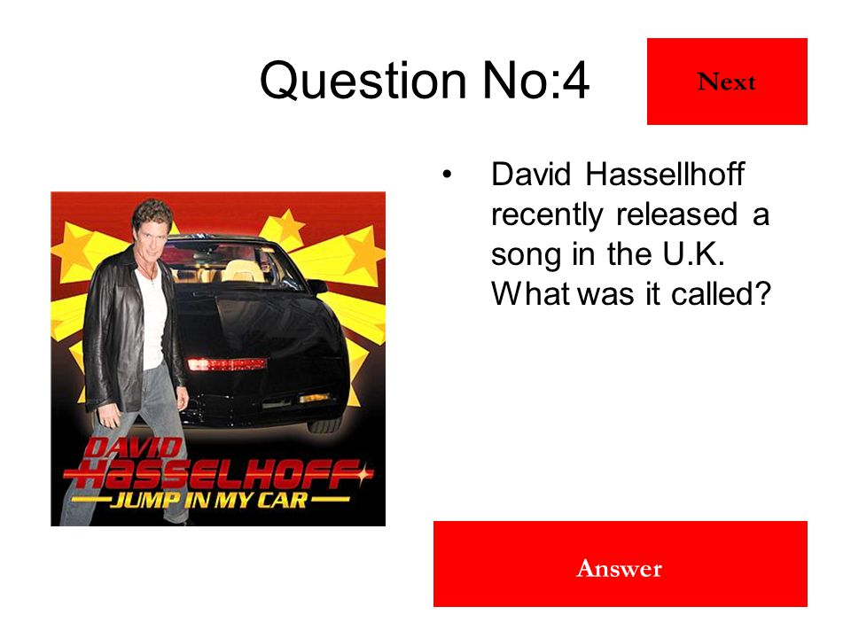 Jump In My Car Answer Question No:4 David Hassellhoff recently released a song in the U.K. What was it called? Next