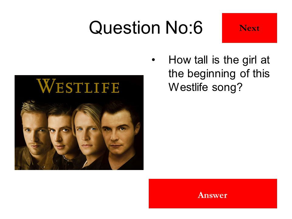5 Foot 10 Inches Answer Question No:6 How tall is the girl at the beginning of this Westlife song? Next