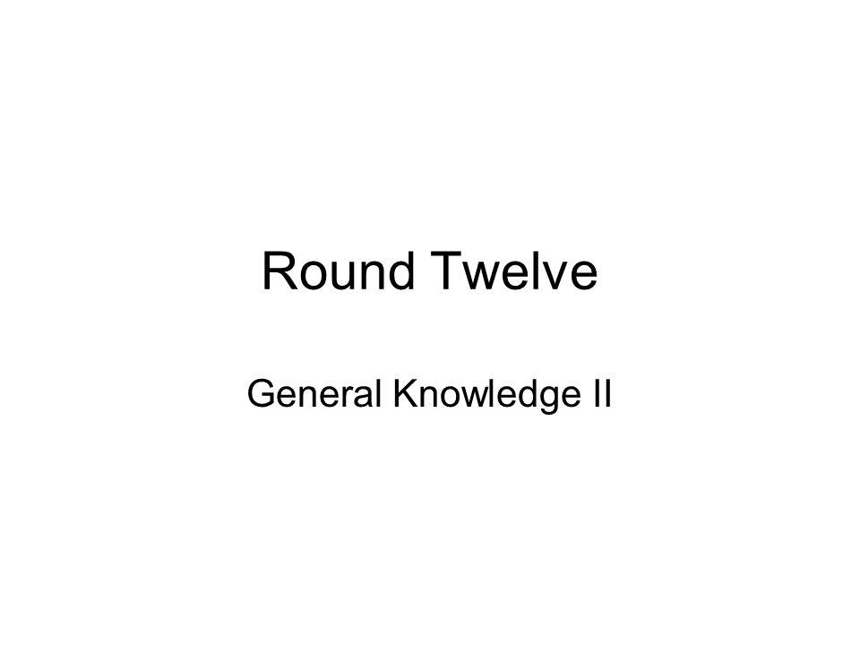 Round Twelve General Knowledge II
