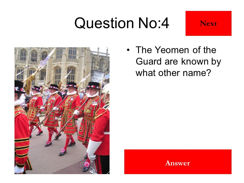 Beefeaters Answer Question No:4 The Yeomen of the Guard are known by what other name? Next