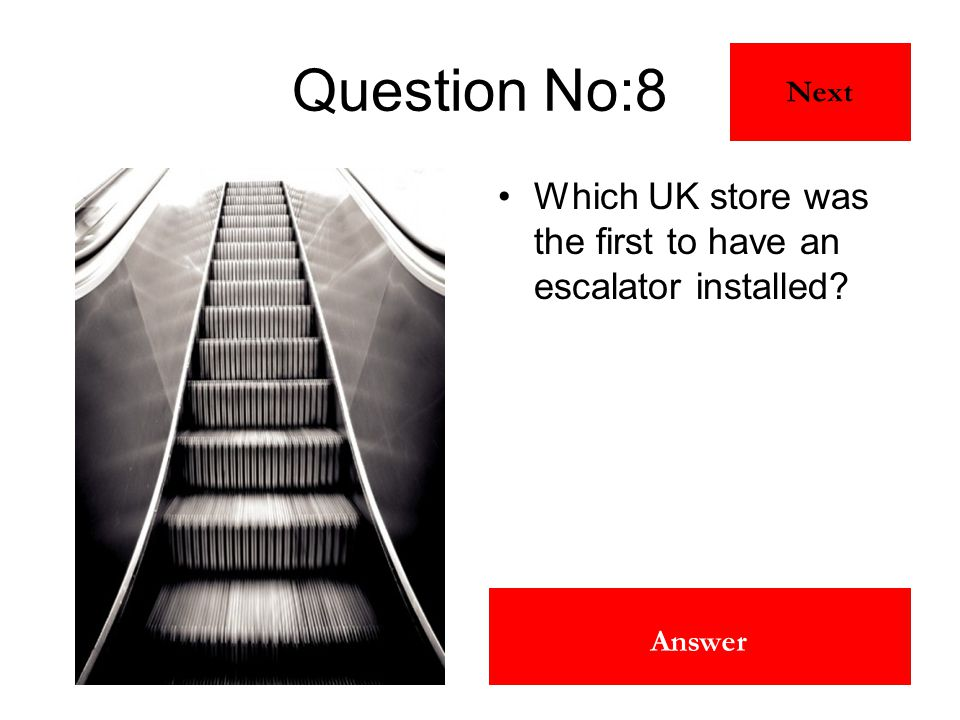 Harrods Answer Question No:8 Which UK store was the first to have an escalator installed? Next