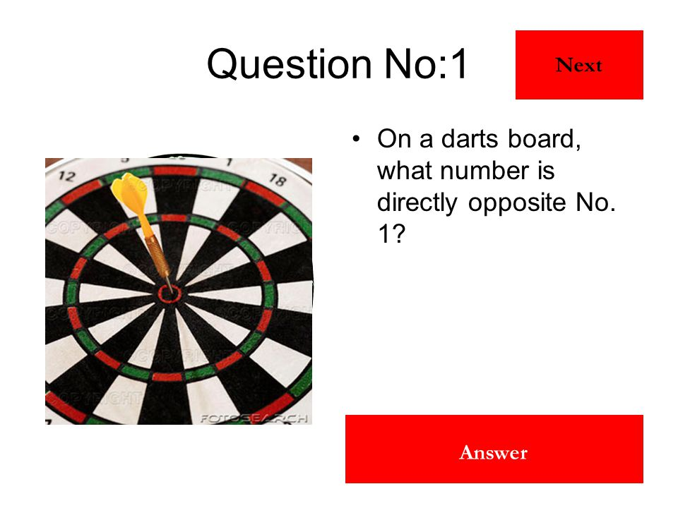19 Answer Question No:1 On a darts board, what number is directly opposite No. 1? Next