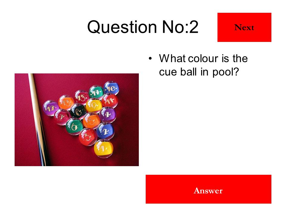 White Answer Question No:2 What colour is the cue ball in pool? Next