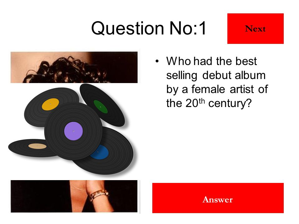 Whitney Houston Answer Question No:1 Who had the best selling debut album by a female artist of the 20 th century? Next