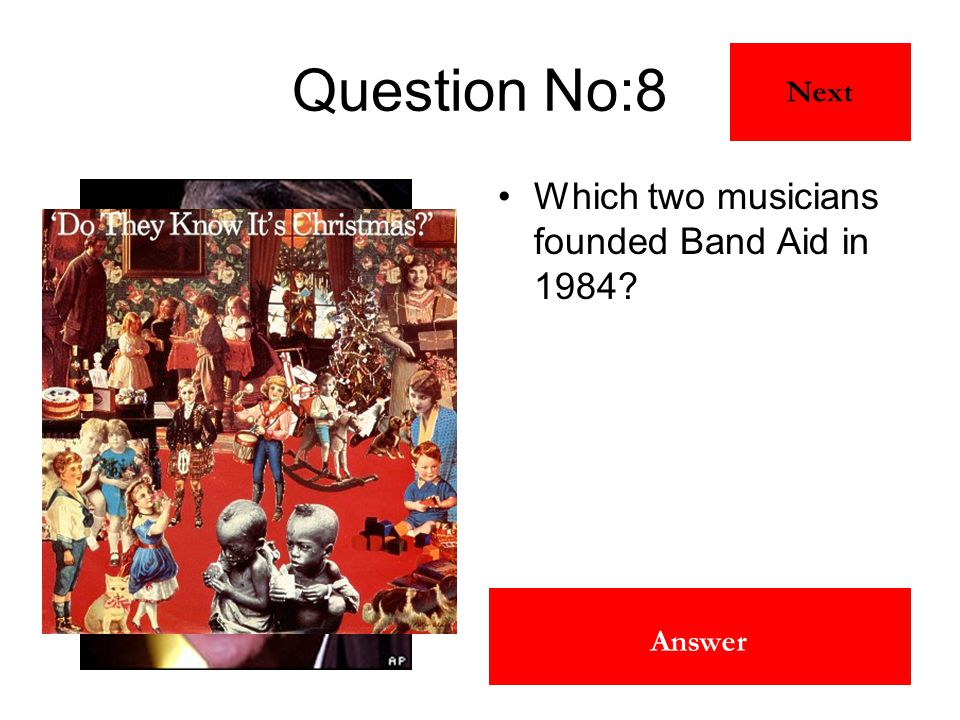Bob Geldof & Midge Ure Answer Question No:8 Which two musicians founded Band Aid in 1984? Next