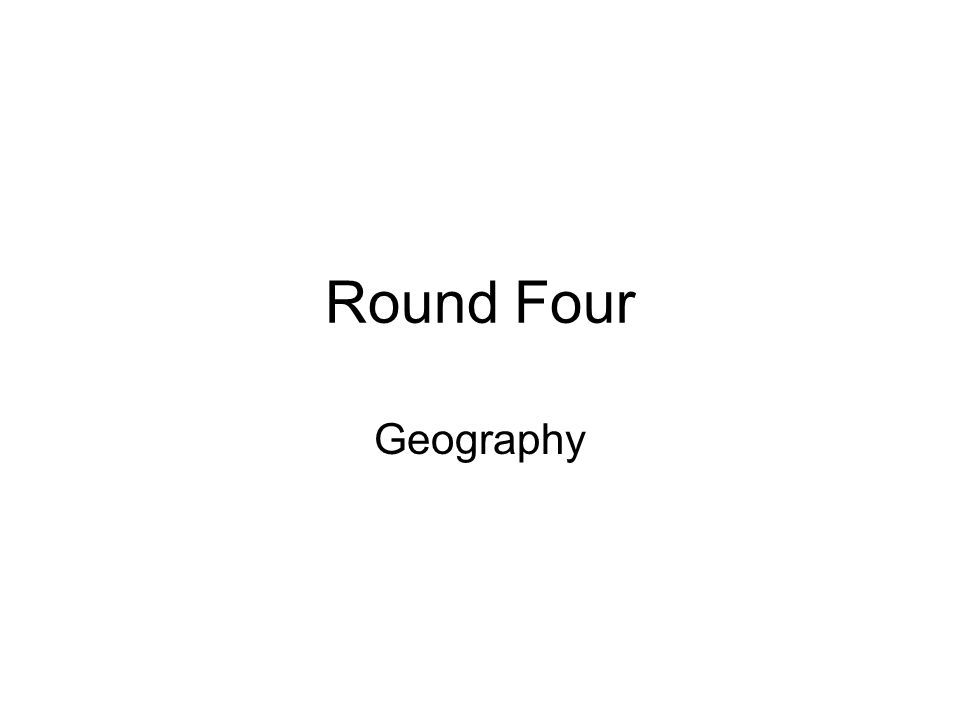 Round Four Geography