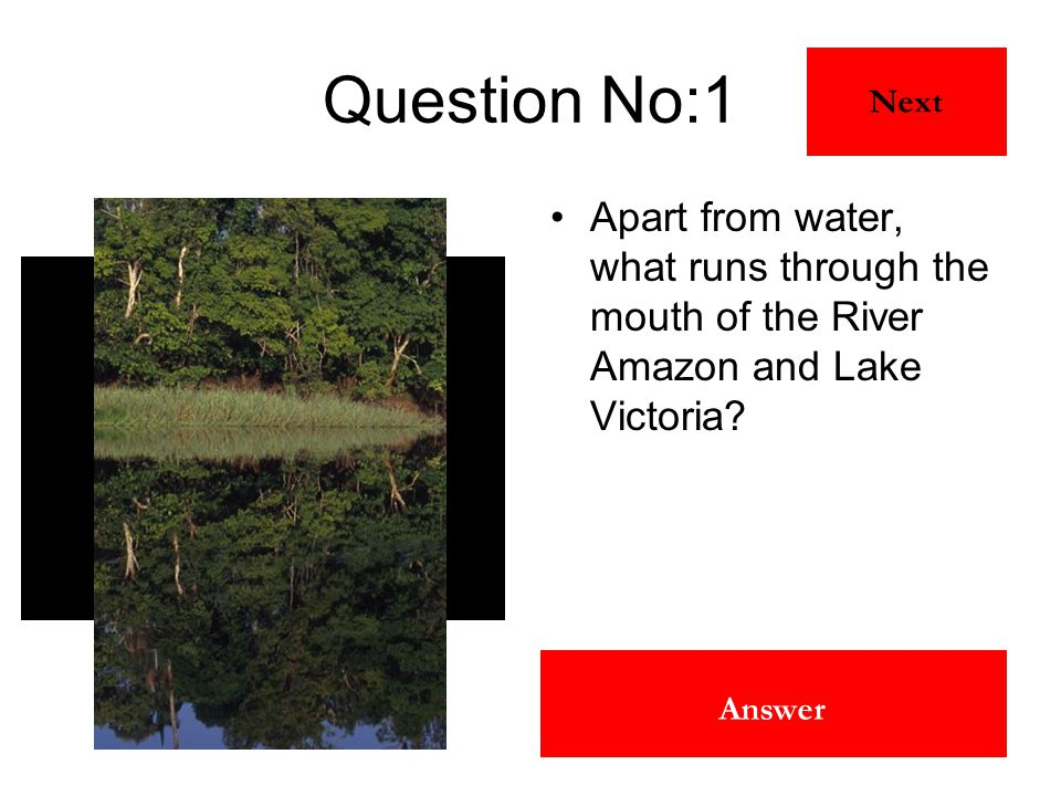 The Equator Answer Question No:1 Apart from water, what runs through the mouth of the River Amazon and Lake Victoria? Next