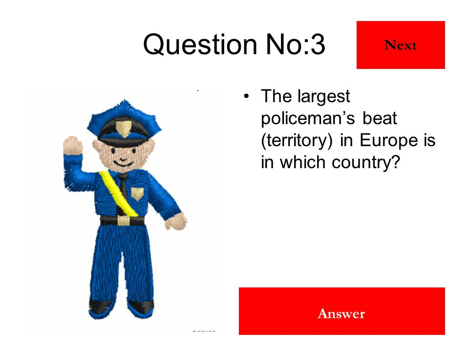 Scotland Answer Question No:3 The largest policeman's beat (territory) in Europe is in which country? Next