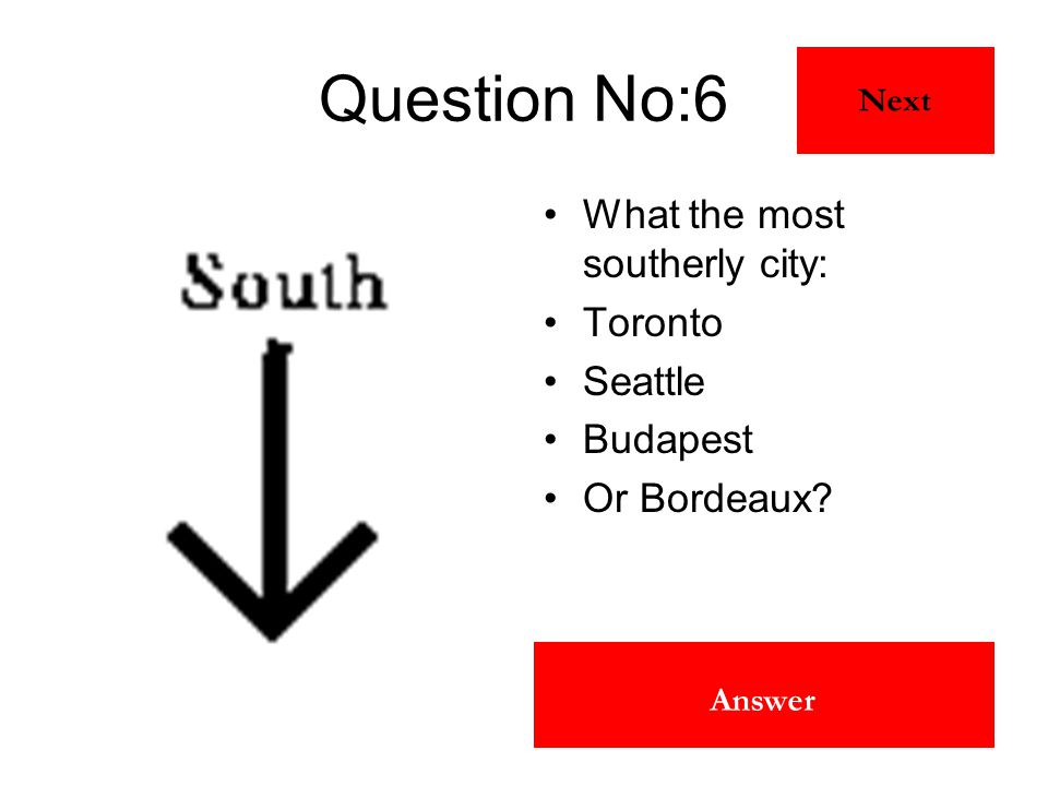Toronto Answer Question No:6 What the most southerly city: Toronto Seattle Budapest Or Bordeaux? Next
