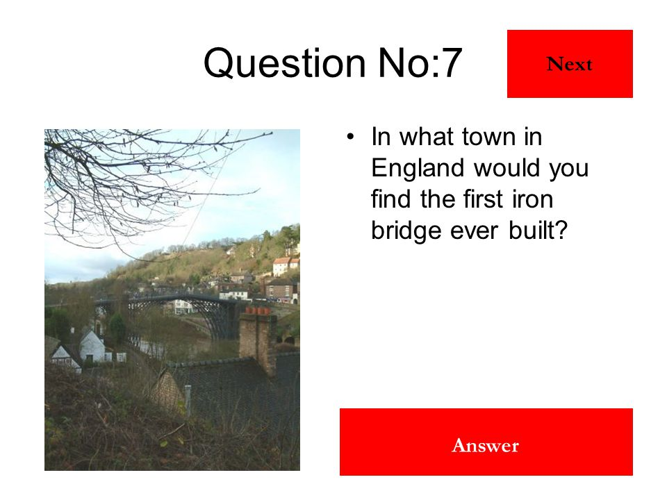 Ironbridge Answer Question No:7 In what town in England would you find the first iron bridge ever built? Next