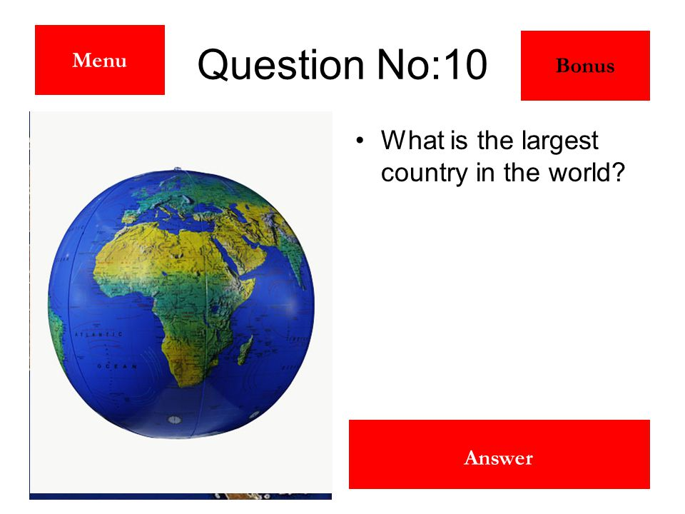Russia Answer Question No:10 What is the largest country in the world? Menu Bonus