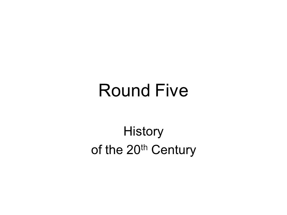 Round Five History of the 20 th Century