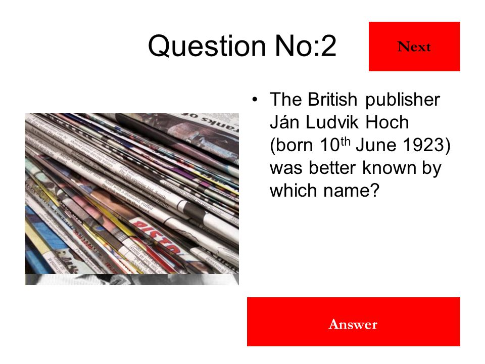 Robert Maxwell Answer Question No:2 The British publisher Ján Ludvik Hoch (born 10 th June 1923) was better known by which name? Next