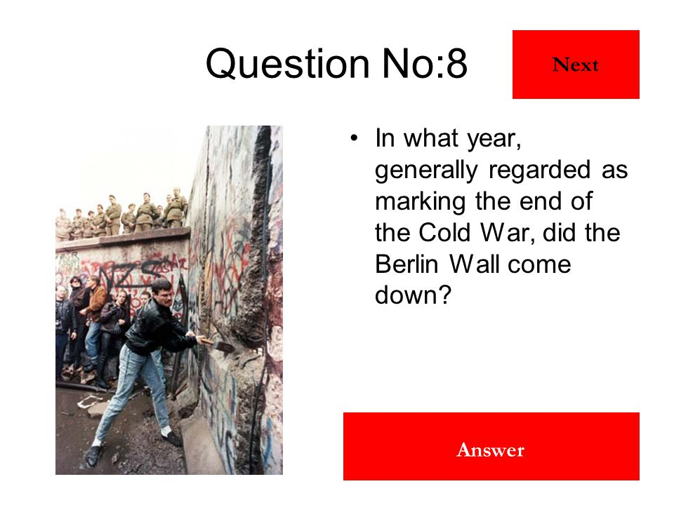 1990 Answer Question No:8 In what year, generally regarded as marking the end of the Cold War, did the Berlin Wall come down? Next