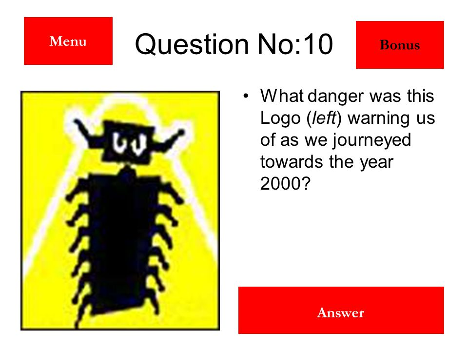 The Millennium Bug Answer Question No:10 What danger was this Logo (left) warning us of as we journeyed towards the year 2000? Menu Bonus