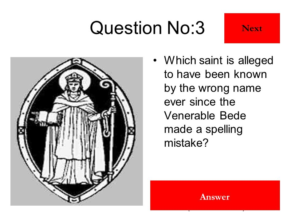 St Ninian (St Uinniau) Answer Question No:3 Which saint is alleged to have been known by the wrong name ever since the Venerable Bede made a spelling