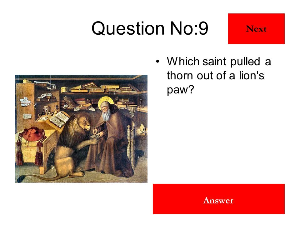 St Jerome Answer Question No:9 Which saint pulled a thorn out of a lion's paw? Next