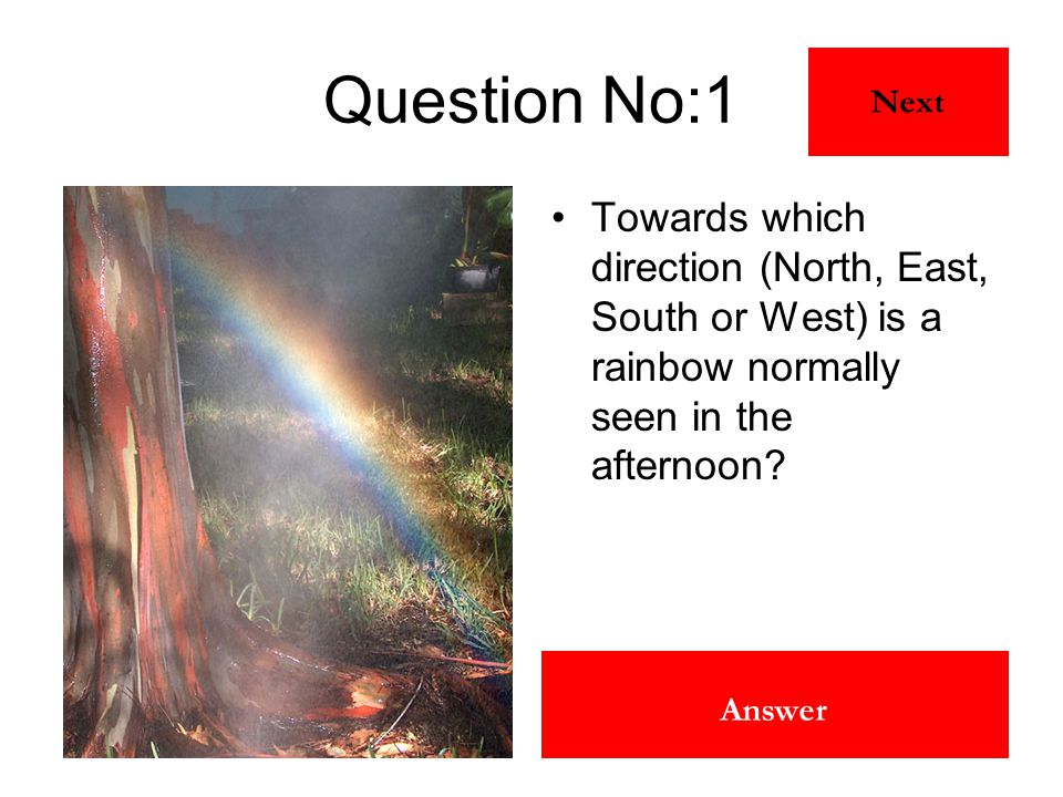 East Answer Question No:1 Towards which direction (North, East, South or West) is a rainbow normally seen in the afternoon? Next