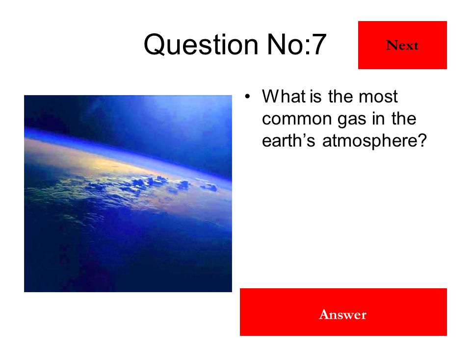 Nitrogen Answer Question No:7 What is the most common gas in the earth's atmosphere? Next
