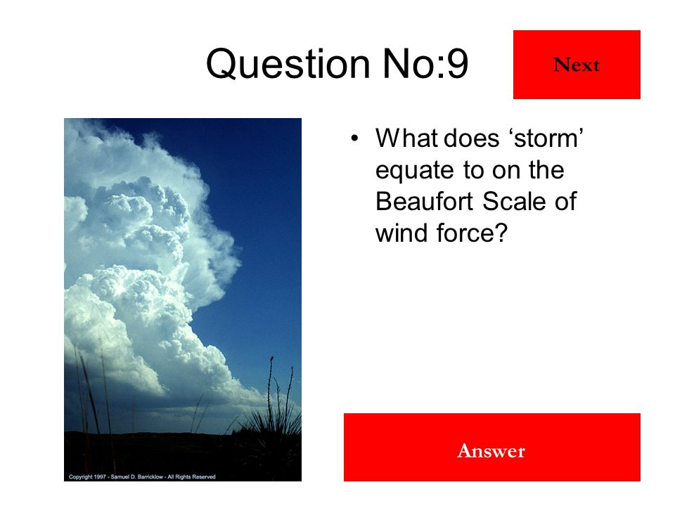 10 Answer Question No:9 What does 'storm' equate to on the Beaufort Scale of wind force? Next