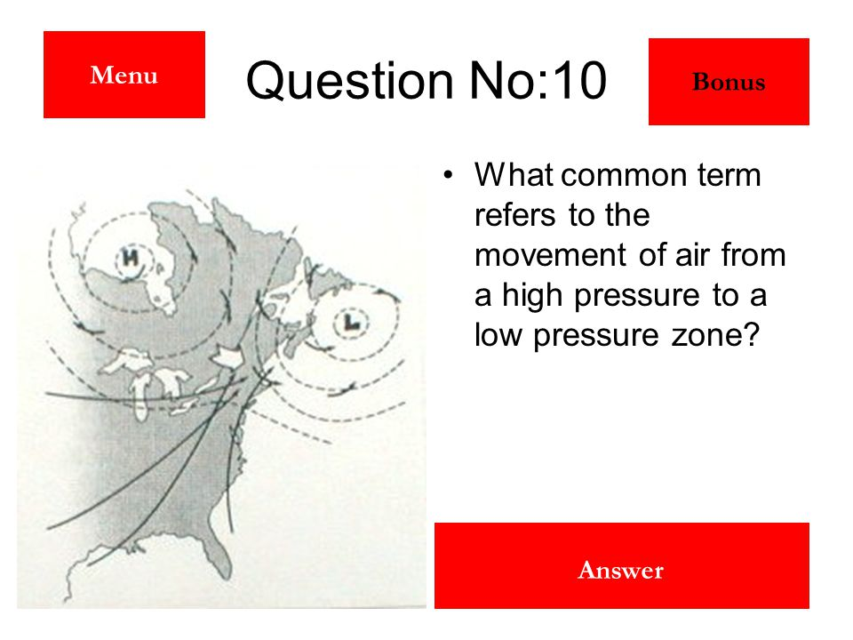 Wind Answer Question No:10 What common term refers to the movement of air from a high pressure to a low pressure zone? Menu Bonus