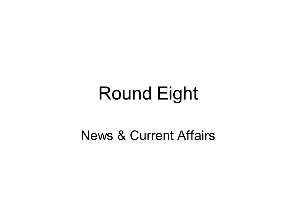 Round Eight News & Current Affairs
